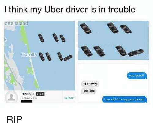 Honda, Uber, and Good: I think my Uber driver is in trouble  otts Island  Corolla  you good?  hi on way  am loss  DINESH 48  HONDA CR-V  CONTACT  how did this happen dinesh RIP