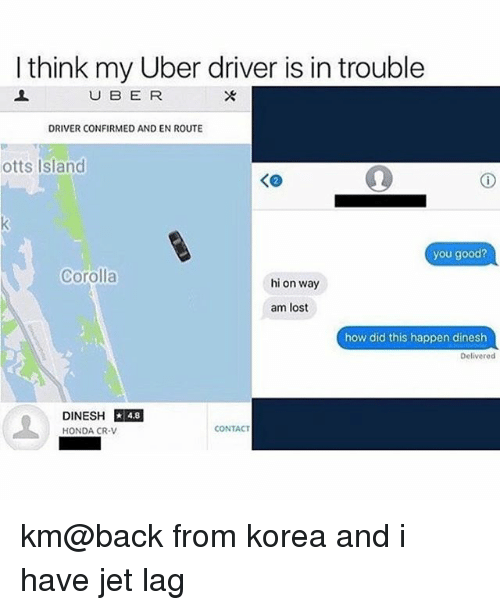 Honda, Uber, and Lost: I think my Uber driver is in trouble  U B E R  DRIVER CONFIRMED AND EN ROUTE  otts Island  you good?  Corolla  hi on way  am lost  how did this happen dinesh  Delivered  DINESH 4.8  HONDA CR-V  ★ 4.8  CONTACT km@back from korea and i have jet lag