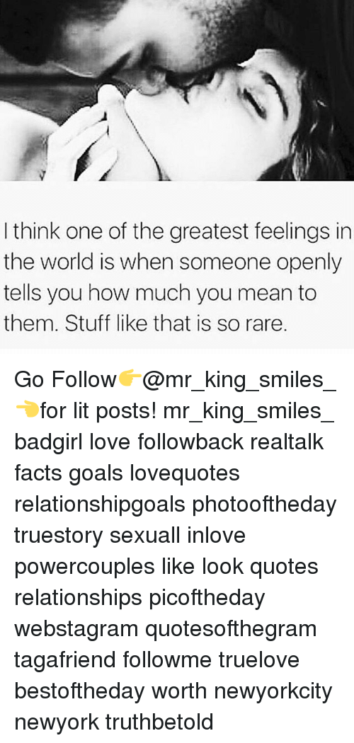 Facts, Goals, and Lit: I think one of the greatest feelings in  the world is when someone openly  tells you how much you mean to  them. Stuff like that is so rare. Go Follow👉@mr_king_smiles_👈for lit posts! mr_king_smiles_ badgirl love followback realtalk facts goals lovequotes relationshipgoals photooftheday truestory sexuall inlove powercouples like look quotes relationships picoftheday webstagram quotesofthegram tagafriend followme truelove bestoftheday worth newyorkcity newyork truthbetold