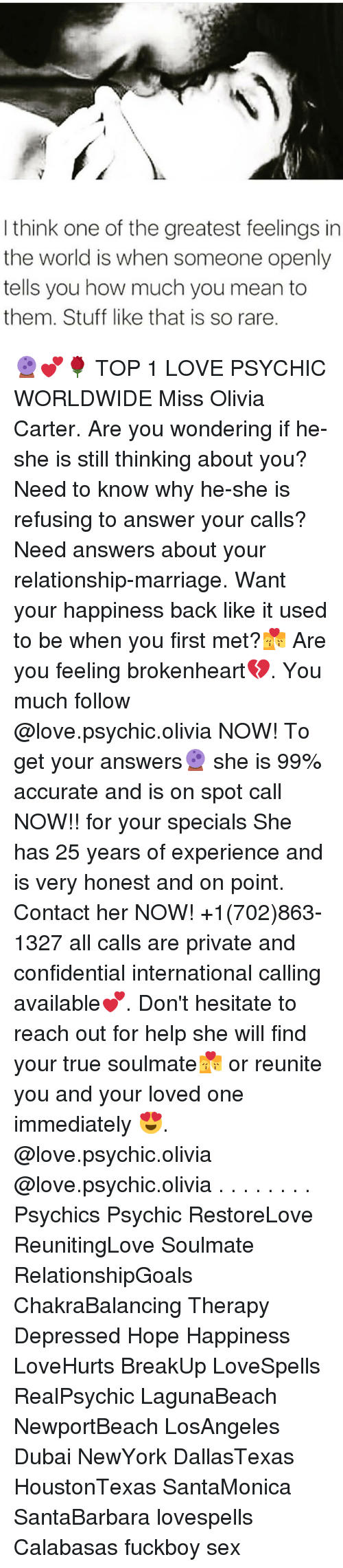 brokenheart: I think one of the greatest feelings in  the world is when someone openly  tells you how much you mean to  them. Stuff like that is so rare. 🔮💕🌹 TOP 1 LOVE PSYCHIC WORLDWIDE Miss Olivia Carter. Are you wondering if he-she is still thinking about you? Need to know why he-she is refusing to answer your calls? Need answers about your relationship-marriage. Want your happiness back like it used to be when you first met?💏 Are you feeling brokenheart💔. You much follow @love.psychic.olivia NOW! To get your answers🔮 she is 99% accurate and is on spot call NOW!! for your specials She has 25 years of experience and is very honest and on point. Contact her NOW! +1(702)863-1327 all calls are private and confidential international calling available💕. Don't hesitate to reach out for help she will find your true soulmate💏 or reunite you and your loved one immediately 😍. @love.psychic.olivia @love.psychic.olivia . . . . . . . . Psychics Psychic RestoreLove ReunitingLove Soulmate RelationshipGoals ChakraBalancing Therapy Depressed Hope Happiness LoveHurts BreakUp LoveSpells RealPsychic LagunaBeach NewportBeach LosAngeles Dubai NewYork DallasTexas HoustonTexas SantaMonica SantaBarbara lovespells Calabasas fuckboy sex