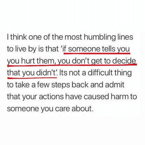 humbling: I think one of the most humbling lines  to live by is that 'if someone tells you  you hurt them, vou don't get to decide  that you didn't.Its not a difficult thing  to take a few steps back and admit  that your actions have caused harm to  someone you care about.