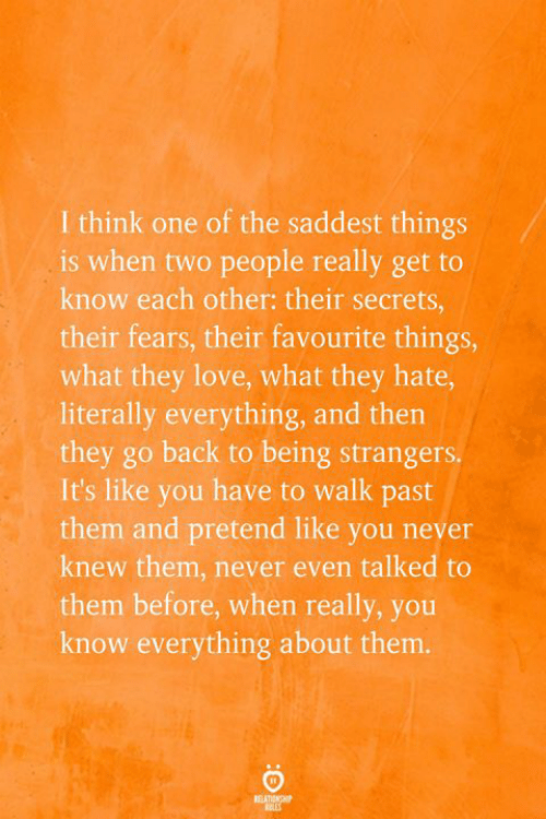 walk past: I think one of the saddest things  is when two people really get to  know each other: their secrets,  their fears, their favourite things,  what they love, what they hate,  literally everything, and then  they go back to being strangers.  It's like you have to walk past  them and pretend like you never  knew them, never even talked to  them before, when really, you  know everything about them.  RELATIONSHP  EES