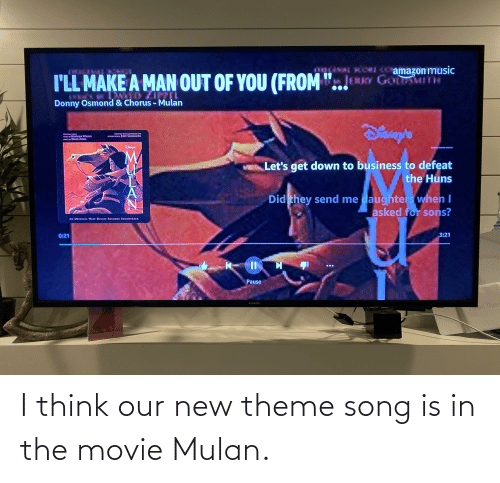 Mulan: I think our new theme song is in the movie Mulan.