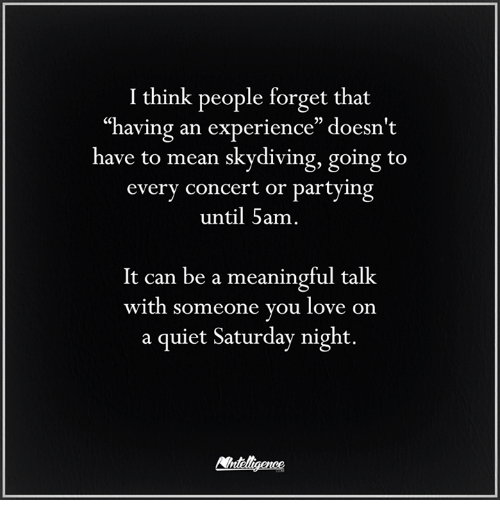 "skydive: I think people forget that  having an experience"" doesn't  have to mean skydiving, going to  every concert or partying  until 5am  It can be a meaningful talk  with someone you love on  a quiet Saturday night."