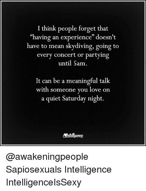 "Love, Memes, and Mean: I think people forget that  having an experience"" doesn't  have to mean skydiving, going to  every concert or partying  until 5am.  It can be a meaningful talk  with someone you love on  a quiet Saturday night @awakeningpeople Sapiosexuals Intelligence IntelligenceIsSexy"