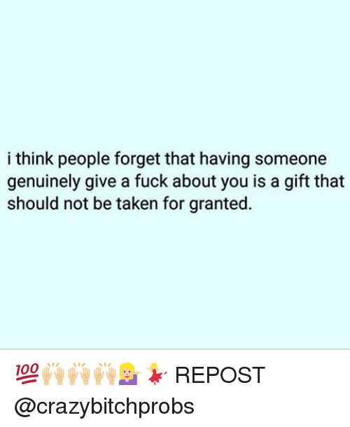 taken for granted: i think people forget that having someone  genuinely give a fuck about you is a gift that  should not be taken for granted. 💯🙌🏼🙌🏼🙌🏼💁🏼💃🏼 REPOST @crazybitchprobs