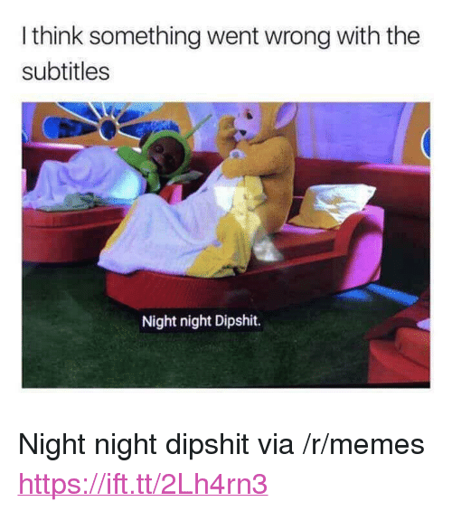 "night night: I think something went wrong with the  subtitles  Night night Dipshit. <p>Night night dipshit via /r/memes <a href=""https://ift.tt/2Lh4rn3"">https://ift.tt/2Lh4rn3</a></p>"