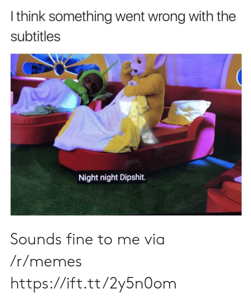 night night: I think something went wrong with the  subtitles  Night night Dipshit. Sounds fine to me via /r/memes https://ift.tt/2y5n0om