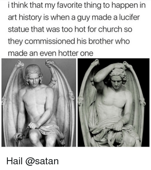 art history: i think that my favorite thing to happen in  art history is when a guy made a lucifer  statue that was too hot for church so  they commissioned his brother who  made an even hotter one Hail @satan