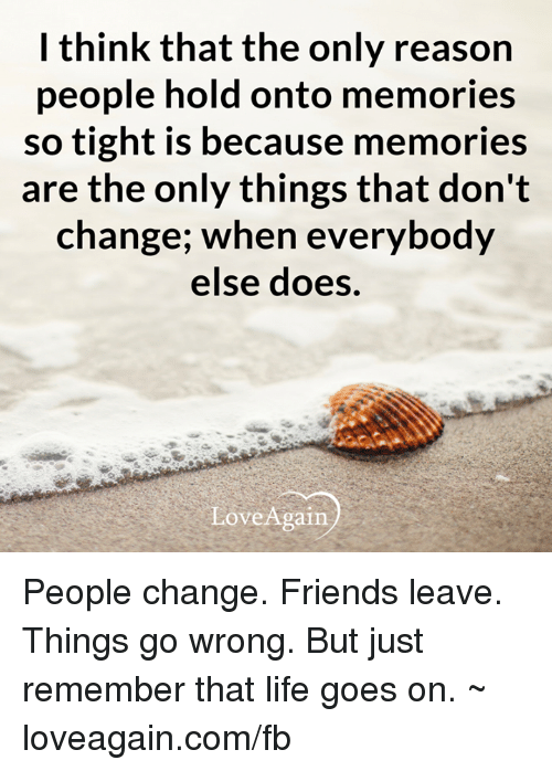 Friend Leaving: I think that the only reason  people hold onto memories  so tight is because memories  are the only things that don't  change; when everybody  else does.  Love Again People change. Friends leave. Things go wrong. But just remember that life goes on.  ~ loveagain.com/fb