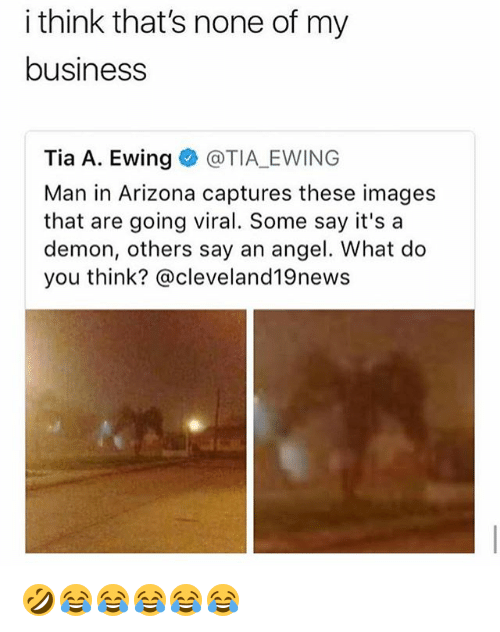 Angel, Arizona, and Business: i think that's none of my  business  Tia A. Ewing@TIA EWING  Man in Arizona captures these images  that are going viral. Some say it's a  demon, others say an angel. What do  you think? @cleveland19news 🤣😂😂😂😂😂