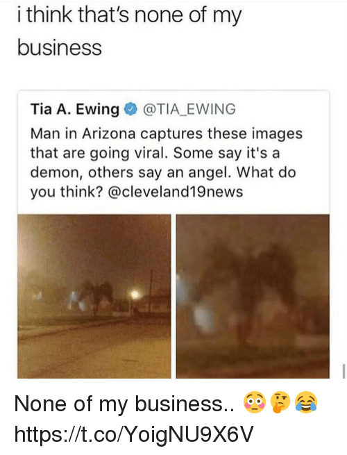 Memes, Angel, and Arizona: i think that's none of my  business  Tia A. Ewing@TIA EWING  Man in Arizona captures these images  that are going viral. Some say it's a  demon, others say an angel. What do  you think? @cleveland19news None of my business.. 😳🤔😂 https://t.co/YoigNU9X6V
