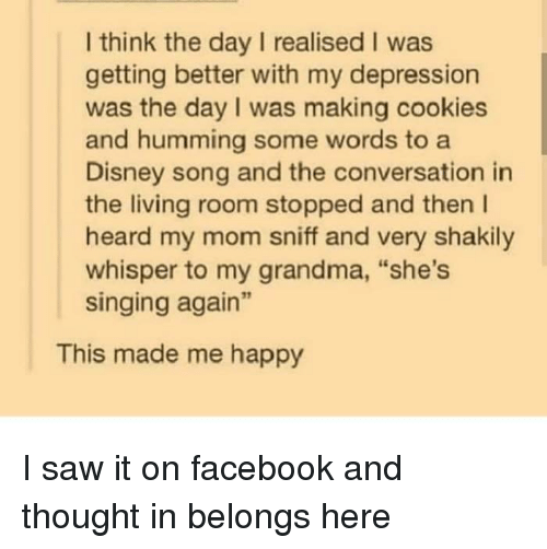 """A Disney: I think the day I realised I was  getting better with my depression  was the day I was making cookies  and humming some words to a  Disney song and the conversation in  the living room stopped and then l  heard my mom sniff and very shakily  whisper to my grandma, """"she's  singing again""""  This made me happy I saw it on facebook and thought in belongs here"""