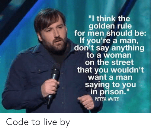 "Golden Rule: ""I think the  golden rule  for men should be:  If you're a man,  don't say anything  to a woman  on the street  that you wouldn't  want a man  saying to you  in prison.""  PETER WHITE Code to live by"