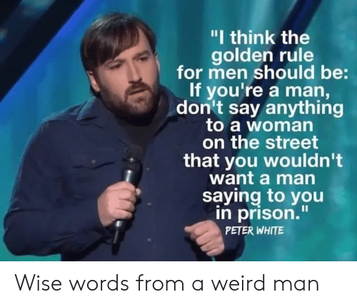 "Golden Rule: ""I think the  golden rule  for men should be:  If you're a man,  don't say anything  to a woman  on the street  that you wouldn't  want a man  saying to you  in prison.""  PETER WHITE Wise words from a weird man"
