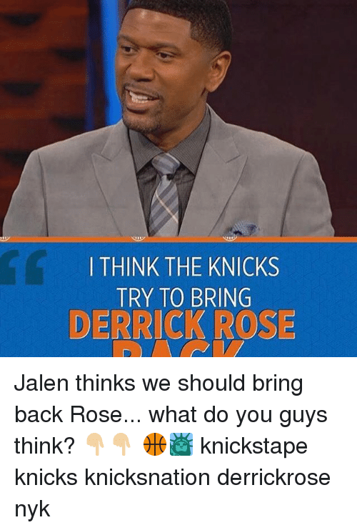 Derrick Rose, New York Knicks, and Memes: I THINK THE KNICKS  TRY TO BRING  DERRICK ROSE Jalen thinks we should bring back Rose... what do you guys think? 👇🏼👇🏼 🏀🗽 knickstape knicks knicksnation derrickrose nyk