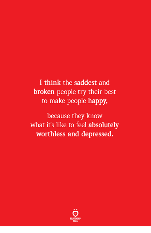 Best, Happy, and Think: I think the saddest and  broken people try their best  to make people happy  because they know  what it's like to feel absolutely  worthless and depressed  ELATIONSW  ILES