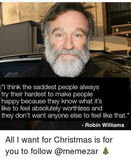 "Christmas, Memes, and Happy: ""I think the saddest people always  try their hardest to make people  happy because they know what it's  like to feel absolutely worthless and  they don't want anyone else to feel like that.""  - Robin Williams All I want for Christmas is for you to follow @memezar 🎄"