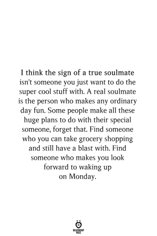 look forward: I think the sign of a true soulmate  isn't someone you just want to do the  super cool stuff with. A real soulmate  is the person who makes any ordinary  day fun. Some people make all these  huge plans to do with their special  someone, forget that. Find someone  who you can take grocery shopping  and still have a blast with. Find  someone who makes you look  forward to waking up  on Monday.