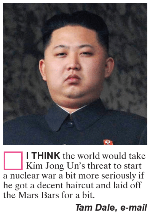 Haircut, Memes, and Haircuts: I THINK the world would take  Kim Jong Un's threat to start  a nuclear war a bit more seriously if  he got a decent haircut and laid off  the Mars Bars for a bit.  Tam Dale, e-mail