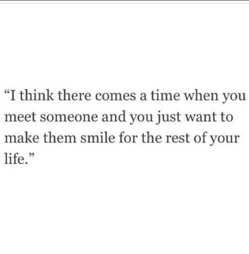 "When You Meet Someone: ""I think there comes a time when you  meet someone and you just want to  make them smile for the rest of your  life."""