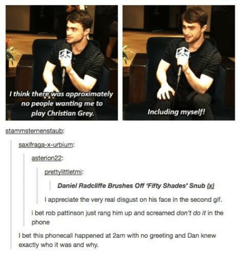 christian grey: I think there was approximatel  no people wanting me to  play Christian Grey  Including myself!  stammsternenstaub  asterion22:  prettylittletmi  Daniel Radcliffe Brushes Off 'Fifty Shades' Snub x)  I appreciate the very real disgust on his face in the second gif.  i bet rob pattinson just rang him up and screamed don't do it in the  phone  I bet this phonecall happened at 2am with no greeting and Dan knew  exactly who it was and why.