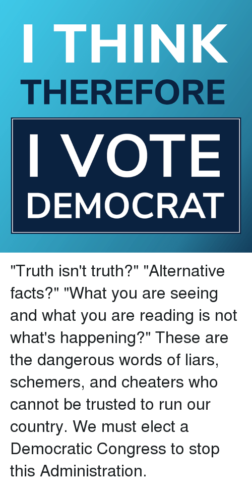 "cheaters: I THINK  THEREFORE  I VOTE  DEMOCRAT ""Truth isn't truth?"" ""Alternative facts?"" ""What you are seeing and what you are reading is not what's happening?""   These are the dangerous words of liars, schemers, and cheaters who cannot be trusted to run our country. We must elect a Democratic Congress to stop this Administration."