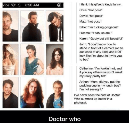 "Arthur, Beautiful, and Doctor: I think this gifset's kinda funny.  Chris: hot pose  David: 'hot pose  Matt: hot pose  Billie: I'm fucking gorgeous*  Freema: ""Yeah, so am  vice  3:20 AM  Karen: ""Goofy but still beautiful  John: I don't know how to  stand in front of a camera (or an  audience of any kind) and NOT  look like l'm about to invite you  to bed  Catherine: 'm fookin' hot, and  if you say otherwise you'll meet  my really pretty fist  Arthur: ""Mum, did you put the  pudding cup in my lunch bag?  I'm not seeing it.  I've never seen the cast of Doctor  Who summed up better in a  photoset  Doctor who"