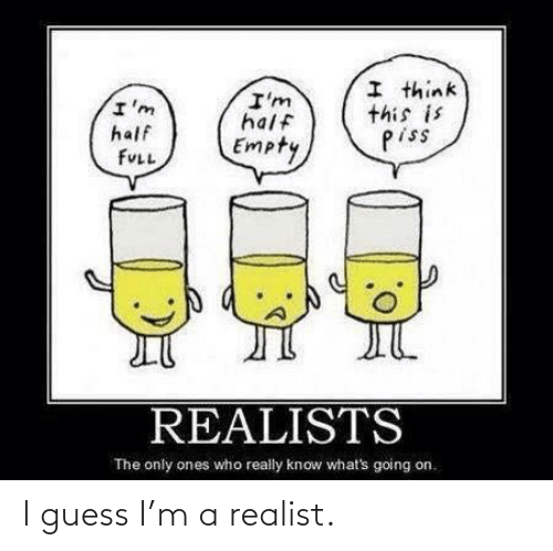 whats going on: I think  this is  piss  I'm  half  I'm  half  Empty  FULL  REALISTS  The only ones who really know what's going on. I guess I'm a realist.