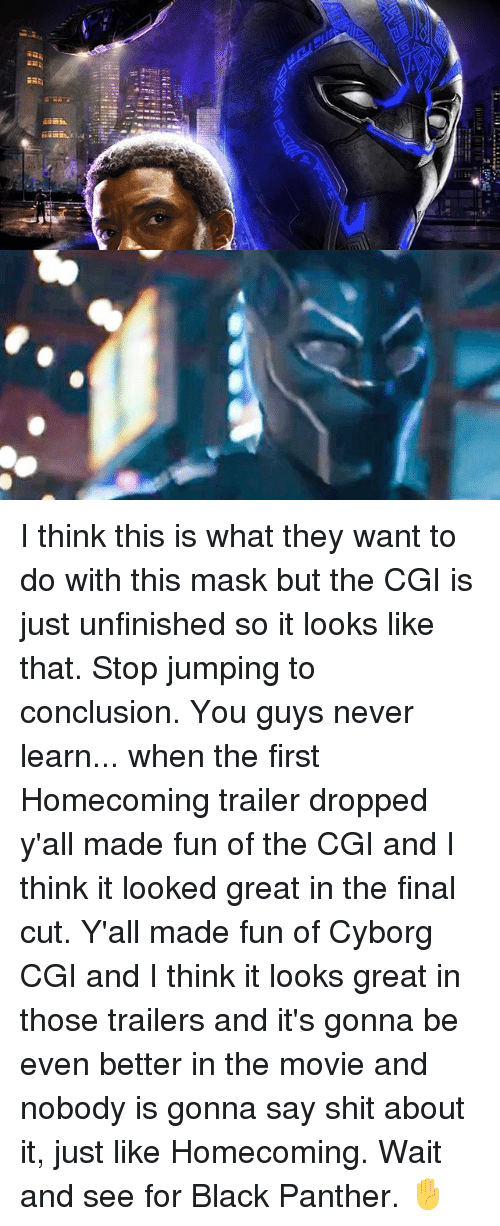 Memes, Shit, and Black: I think this is what they want to do with this mask but the CGI is just unfinished so it looks like that. Stop jumping to conclusion. You guys never learn... when the first Homecoming trailer dropped y'all made fun of the CGI and I think it looked great in the final cut. Y'all made fun of Cyborg CGI and I think it looks great in those trailers and it's gonna be even better in the movie and nobody is gonna say shit about it, just like Homecoming. Wait and see for Black Panther. ✋️