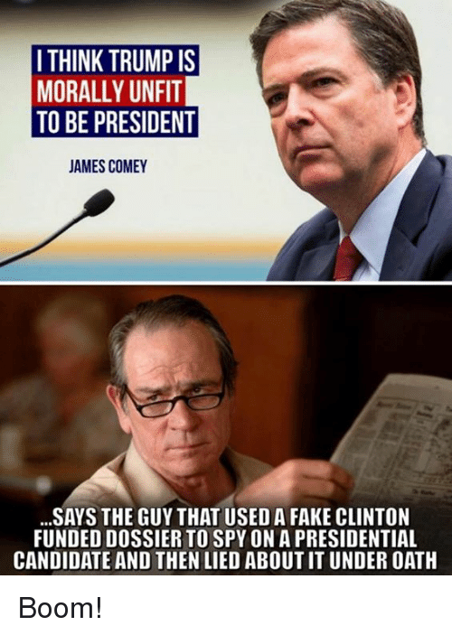 Fake, Memes, and Trump: I THINK TRUMP IS  MORALLY UNFIT  TO BE PRESIDENT  AMES COMEY  SAYS THE GUY THAT USED A FAKE CLINTON  FUNDED DOSSIER TO SPY ON A PRESIDENTIAL  CANDIDATE AND THEN LIED ABOUT IT UNDER OATH Boom!