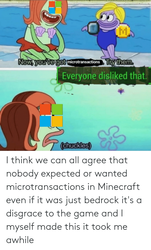 it-was-just: I think we can all agree that nobody expected or wanted microtransactions in Minecraft even if it was just bedrock it's a disgrace to the game and I myself made this it took me awhile