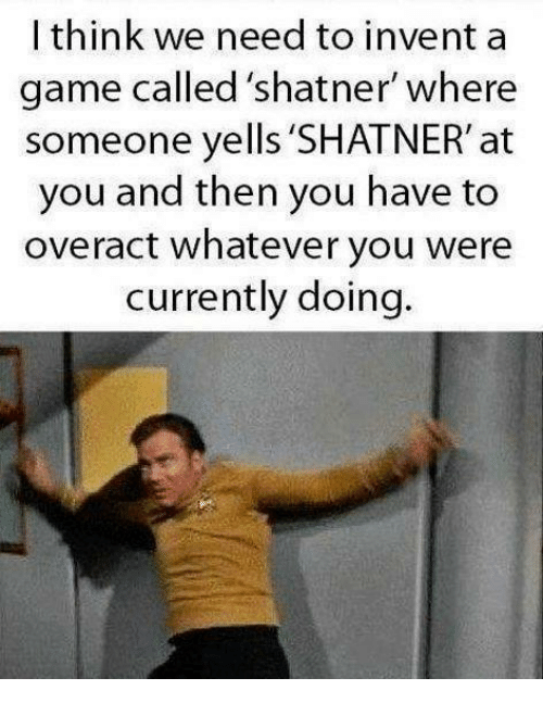 """Shatnered: I think we need to invent a  game called shatner"""" where  someone yells 'SHATNER' at  you and then you have to  overact whatever you were  currently doing."""