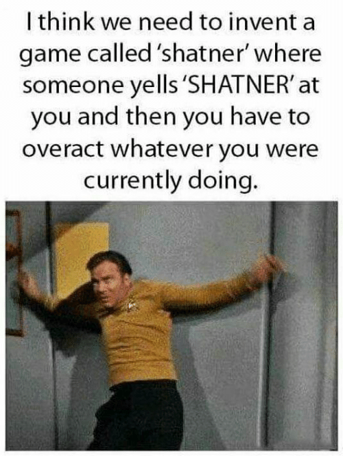 Shatnered: I think we need to inventa  game called 'shatner where  someone yells 'SHATNER' at  you and then you have to  overact whatever you were  currently doing.