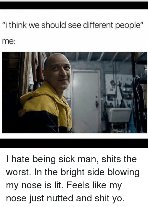 "Memes, The Worst, and 🤖: ""i think we should see different people""  me: I hate being sick man, shits the worst. In the bright side blowing my nose is lit. Feels like my nose just nutted and shit yo."