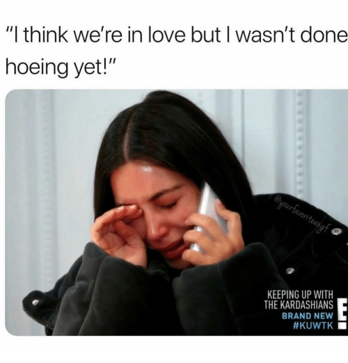 "kuwtk: ""I think we're in love but I wasn't done  hoeing yet!""  en  KEEPING UP WITH  THE KARDASHIANS  BRAND NEW  #KUWTK ■"