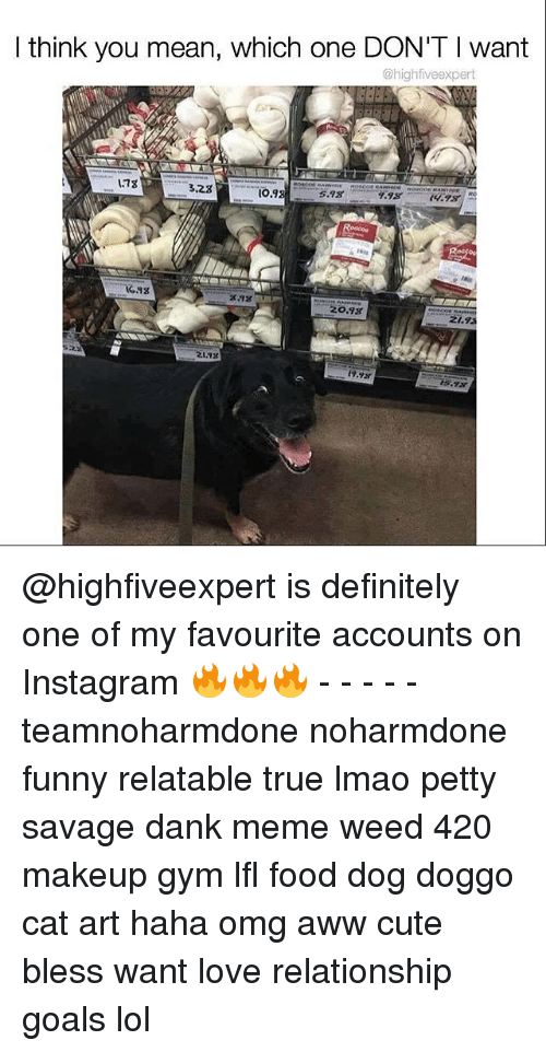 Haha Omg: I think you mean, which one DON'T l want  @highfiveexpert  3.23  IO.9. @highfiveexpert is definitely one of my favourite accounts on Instagram 🔥🔥🔥 - - - - - teamnoharmdone noharmdone funny relatable true lmao petty savage dank meme weed 420 makeup gym lfl food dog doggo cat art haha omg aww cute bless want love relationship goals lol