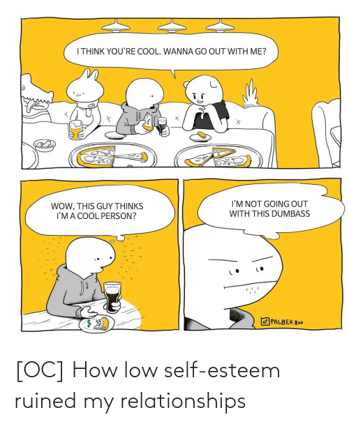 ima: I THINK YOU'RE COOL. WANNA GO OUT WITH ME?  I'M NOT GOING OUT  WOW, THIS GUY THỊNKS  I'MA COOL PERSON?  WITH THIS DUMBASS  O PALBEK 800 [OC] How low self-esteem ruined my relationships