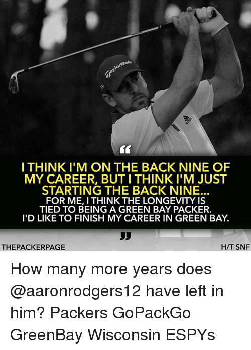 Greenbay: I THINKI'M ON THE BACK NINE OF  MY CAREER, BUT I THINK I'M JUST  STARTING THE BACK NINE.  FOR ME, I THINK THE LONGEVITY IS  TIED TO BEING A GREEN BAY PACKER.  I'D LIKE TO FINISH MY CAREER IN GREEN BAY.  Sy  THEPACKERPAGE  H/T SNF How many more years does @aaronrodgers12 have left in him? Packers GoPackGo GreenBay Wisconsin ESPYs