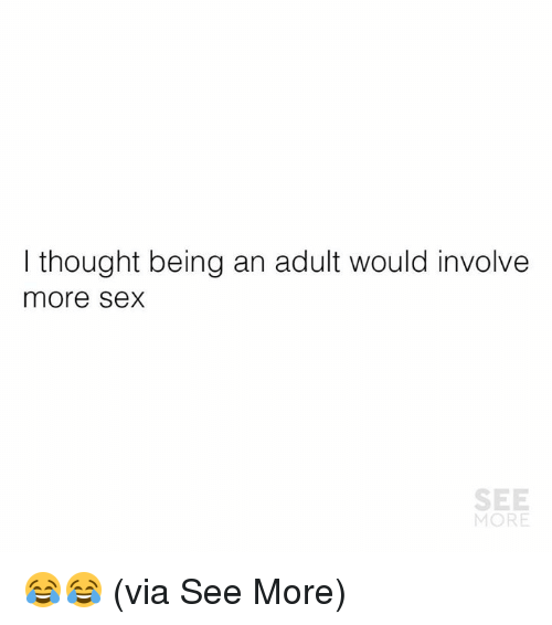 Adulter: I thought being an adult would involve  more Sex  SEE  MORE 😂😂  (via See More)