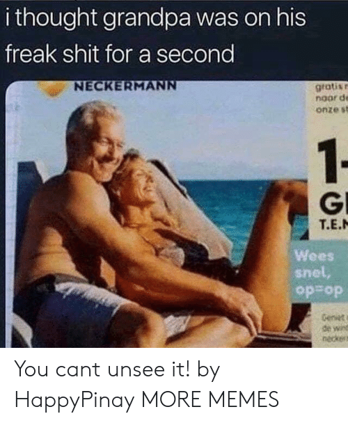 wees: i thought grandpa was on his  freak shit for a second  gratisr  noor d  onze st  GI  T.E.N  Wees  snel,  op op  Genst  de win  neckes You cant unsee it! by HappyPinay MORE MEMES