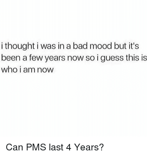 Bad, Mood, and Guess: i thought i was in a bad mood but it's  been a few years now so i guess this is  who i am noW Can PMS last 4 Years?
