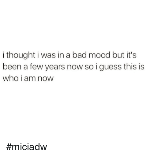 Bad, Dank, and Mood: i thought i was in a bad mood but it's  been a few years now so i guess this is  who i am now #miciadw