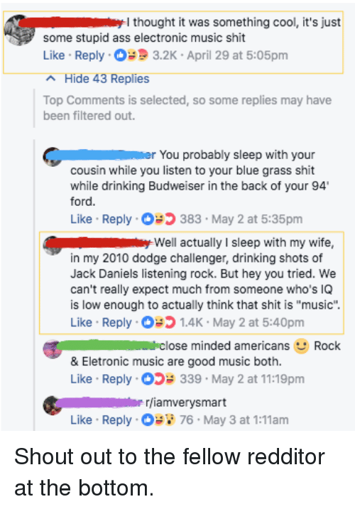 """Ass, Dodge Challenger, and Drinking: I thought it was something cool, it's just  some stupid ass electronic music shit  Like Reply3.2K April 29 at 5:05pm  Hide 43 Replies  Top Comments is selected, so some replies may have  been filtered out.  r You probably sleep with your  cousin while you listen to your blue grass shit  while drinking Budweiser in the back of your 94  ford  383 May 2 at 5:35pm  well actually I sleep with my wife,  Like Reply  in my 2010 dodge challenger, drinking shots of  Jack Daniels listening rock. But hey you tried. We  can't really expect much from someone who's IQ  is low enough to actually think that shit is """"music""""  Like Reply 1.4K May 2 at 5:40pm  close minded americans  Rock  & Eletronic music are good music both.  Like . Reply .。>; 339 . May 2 at 11:19pm  rjiamverysmart  Like Reply  76 May 3 at 1:11am Shout out to the fellow redditor at the bottom."""