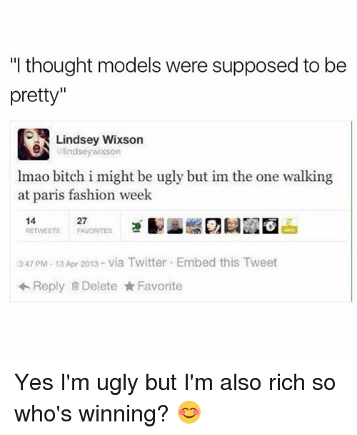 "Memes, Paris, and Bitch I Might Be: ""I thought models were supposed to be  pretty""  N Lindsey Wixson  indseywixson  lmao bitch i might be ugly but im the one walking  at paris fashion week  14  27  RETWEETS FA  3:47 PM 13 Apr 2013- via Twitter Embed this Tweet  Reply Delete Favorite Yes I'm ugly but I'm also rich so who's winning? 😊"