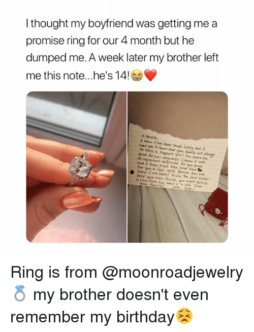 Birthday, Family, and Ypu: I thought my boyfriend was getting me a  promise ring for our 4 month but he  dumped me. A week later my brother left  me this note he's 14  Hi Brielle,  エKnow a has been tough afely out  want you to tnsw that youc family nt alusays  be here io Suport you! You were  epod for him  too  angunys. I know it wos  t milesione for you gus  an  and i know Hwill take some time  for you to feel loo% Bener bays  ever anu even though ypu areit getriy Ring is from @moonroadjewelry 💍 my brother doesn't even remember my birthday😣