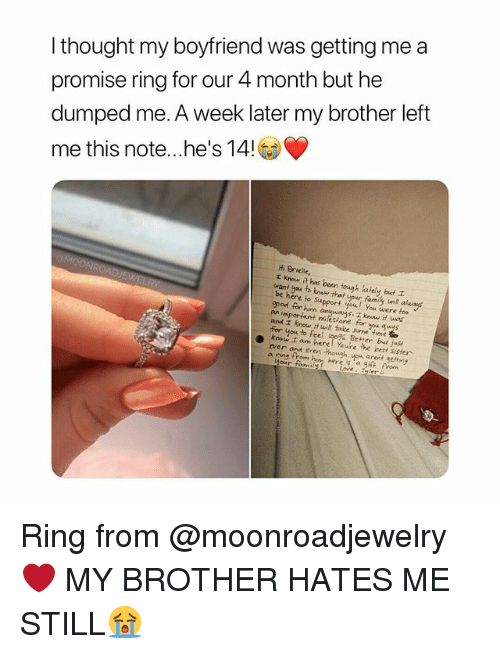 A Promise Ring: I thought my boyfriend was getting me a  promise ring for our 4 month but he  dumped me. A week later my brother left  me this note.. he's 14!  Hi Brielle,  rKnow a has been ough lately but  want yea to knaw that your family unt akuay  re to Support you You were foe  gpod for him  and z know H will take Jome time t  kron am hereoYeAre,ler test sister  ver on een though you aret getng  s. know it was  an  Better bd juse  a ring from him here is 'a g痳fron  our foumi  Loves Tyler Ring from @moonroadjewelry❤ MY BROTHER HATES ME STILL😭