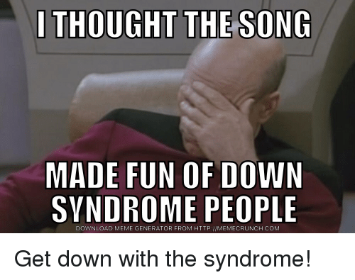 i thought the song made fun of down syndrome people download 2461487 i thought the song made fun of down syndrome people download meme
