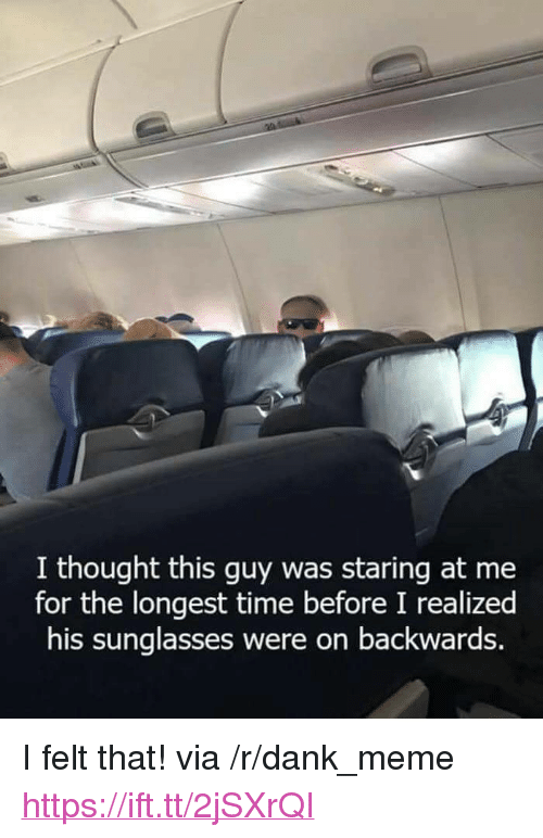 "Dank, Meme, and Sunglasses: I thought this guy was staring at me  for the longest time before I realized  his sunglasses were on backwards. <p>I felt that! via /r/dank_meme <a href=""https://ift.tt/2jSXrQI"">https://ift.tt/2jSXrQI</a></p>"