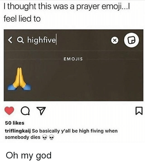 50 Likes: I thought this was a prayer emoji...i  feel lied to  < a highfive  EMOJIS  50 likes  triflingkaij So basically y'all be high fiving when  somebody dies Oh my god